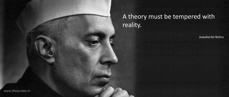 A theory must be tempered with reality.- Jawaharlal Nehru