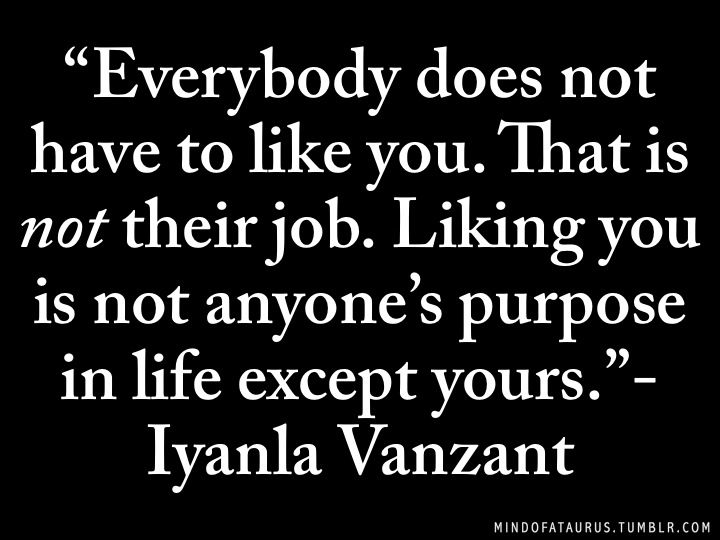 """""""Liking you is not anyone's purpose in life except yours."""""""