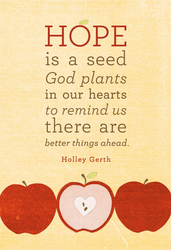 Hope is a seed God plants in our hearts to remind us there are better things ahead. – Holley Gerth