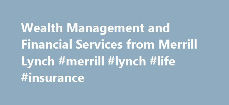 Wealth Management and Financial Services from Merrill Lynch #merrill #lynch #life #insurance http://internet.nef2.com/wealth-management-and-financial-services-from-merrill-lynch-merrill-lynch-life-insurance/  # We're bullish on the future.Yours. Putting our powerbehind your goals. Investing in securities involves risks, and there is always the potential of losing money when you invest in securities. Neither Merrill Lynch nor any of its affiliates or financial advisors provide legal, tax or…