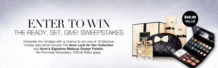 THE READY SET GIVE! SWEEPSTAKES!!    Enter Now! to win one of 10 holiday sets which include Avon Luck for Her collection and Avon's Signature Makeup Design Palette.  No Purchase Necessary.  I want to browse the current Avon brochure online!  I want to receive an Avon catalog in the mail!  What now?  I would like to shop Avon Online Now!  I am interested in becoming and Avon Representative  I am an Avon representative and would like free tips to sell more Avon  I am new to Avon and would like…