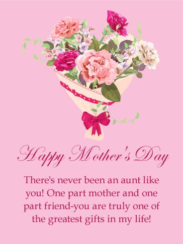 To my Greatest Gift - Happy Mother's Day Card for Aunt: Aunts are one part mother and one part friend! They are truly a beautiful gift. Send this pretty Mother's Day card to your aunt; the charming bouquet of flowers will melt her heart. Your sweet words will refresh her spirit. Don't forget to share the love with your aunt this Mother's Day! Send a beautiful Mother's Day card to your aunt today.