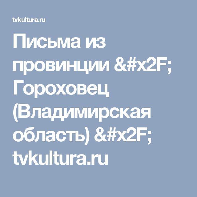 Письма из провинции / Гороховец (Владимирская область) / tvkultura.ru