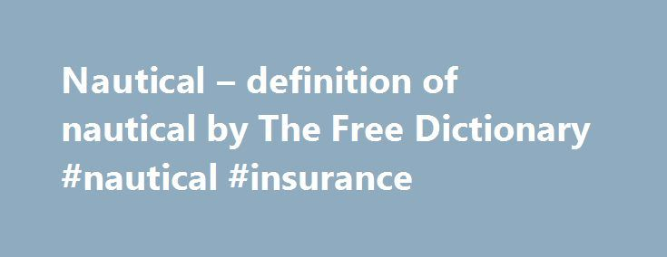 Nautical – definition of nautical by The Free Dictionary #nautical #insurance http://law.nef2.com/nautical-definition-of-nautical-by-the-free-dictionary-nautical-insurance/  # nautical nautical adj nautisch ; prowess, superiority zur See. seefahrerisch ; distance zur See ; stories von der Seefahrt ; language, tradition, appearance seemännisch ; nautical chart Seekarte f ; a nautical nation eine Seefahrernation ; he is interested in nautical matters, he's a very nautical person er…