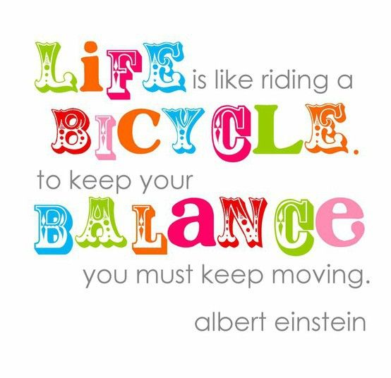 Life is like riding a bicycle; to keep your balance you must