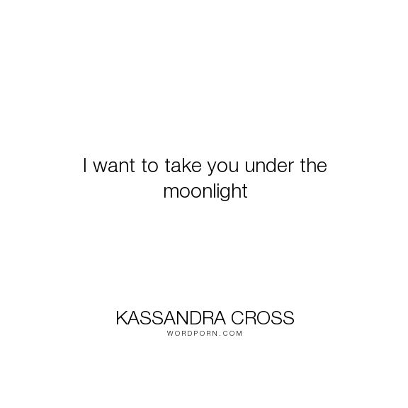 "Kassandra Cross - ""I want to take you under the moonlight"". sex, lust, lovers, love-story, erotica, erotic-romance, moon, romantic-suspense, love-quote, forbidden-love, forbidden, taboo, lustful, craving, sexual, virginity, love, moonlight, forbidden-fruit, alpha-male, eroticism, sexual-tension, fantasy-romance, romantic-quotes, virgin, moon-magic, alpha-male-romance, taboos, al-fresco"