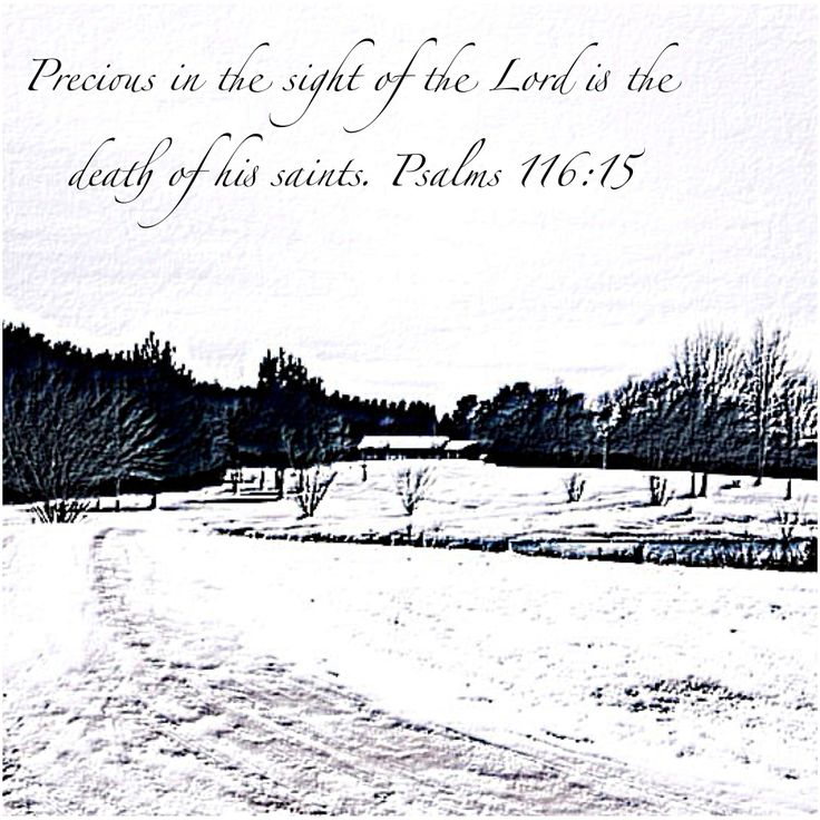 Precious in the sight of The Lord is the death if His saints. Psalms 116:15