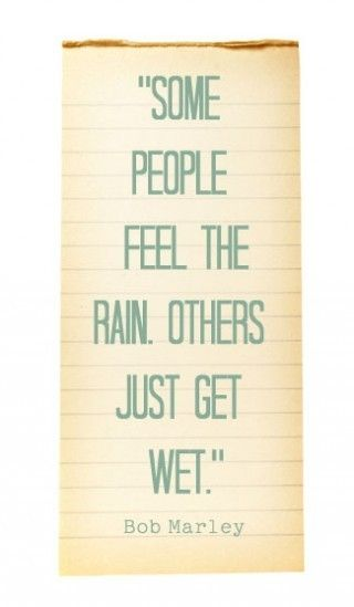 """""""Some people feel the rain. Others just get wet"""" - Bob Marley"""