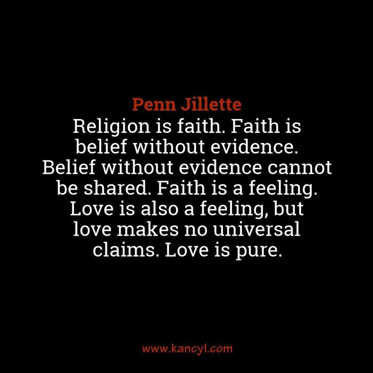 """Religion is faith. Faith is belief without evidence. Belief without evidence cannot be shared. Faith is a feeling. Love is also a feeling, but love makes no universal claims. Love is pure."", Penn Jillette"