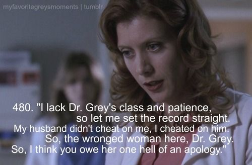 """I lack Dr. Grey's class and patience, so let me set the record straight. My husband didn't cheat on me, I cheated on him. So, the wronged women here is Dr. Grey. So, I think you owe her one hell of an apology."" Addison Montgomery to patient about Meredith Grey, Grey's Anatomy quotes"