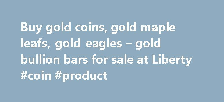Buy gold coins, gold maple leafs, gold eagles – gold bullion bars for sale at Liberty #coin #product http://coin.remmont.com/buy-gold-coins-gold-maple-leafs-gold-eagles-gold-bullion-bars-for-sale-at-liberty-coin-product/  #gold coins for sale # Home Contact Us Sell Your Gold/Silver Precious Metals IRA Affiliate Program Methods of Payment Ordering/Shipping Gold/Silver Financing Offshore Storage Terms and Conditions Liberty Blog Gold and Silver News FAQ See us on YouTube Sitemap Subscribe to…