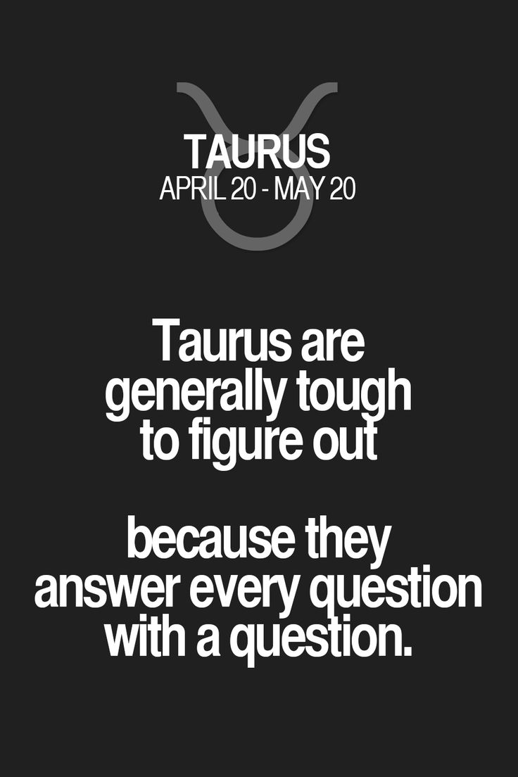Taurus are generally tough to figure out because they answer every question with a question. Taurus   Taurus Quotes   Taurus Horoscope   Taurus Zodiac Signs