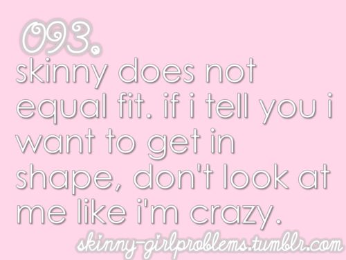 """So true I get so tired of people saying """"you don't need to work out, you're already skinny""""  Skinny isn't always in shape people."""