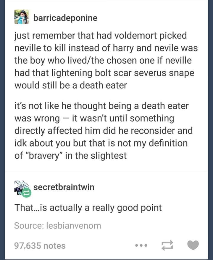 kinda true but I still love Snape...he's a conplex character and I don't think we should hate him for that