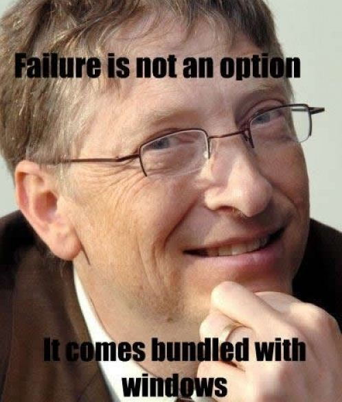 Failure is not an option, it comes bundled with Windows