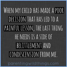 When my child learns a painful lesson, the last thing he needs is condescension and belittlement from me.