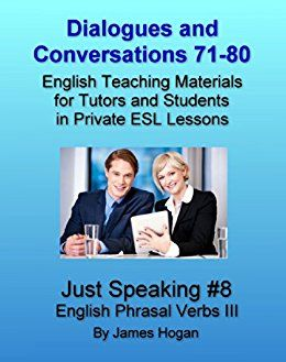 Dialogues and Conversations 71-80. English Phrasal Verbs III.: English Teaching Materials for Tutors and Students in Private ESL Lessons (Just Speaking) by [Hogan, James]