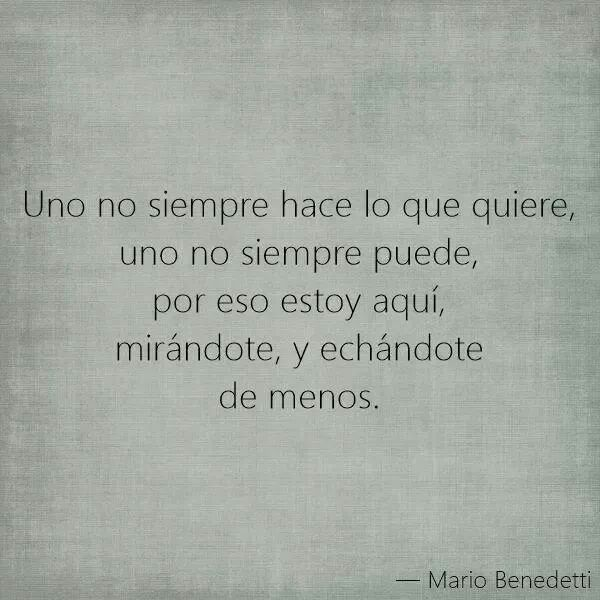 One does not always do what you want, you can not always, so here I am looking at you and missing you. -Mario Benedetti.