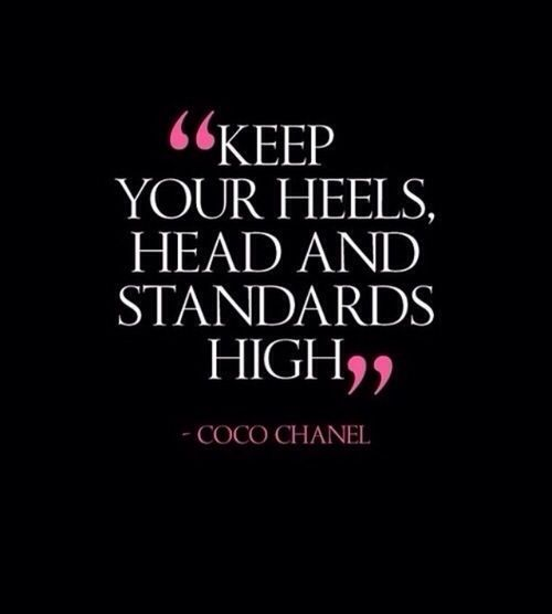 """Keep your heels, head and standards high""- Coco Chanel Not sure if it's actually said by Coco Chanel, but it's an awesome quote nonetheless!"