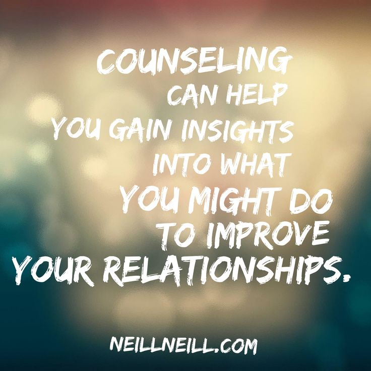 Counseling can help you gain insights into what you might do to improve your relationships.