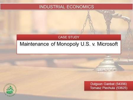 Maintenance of Monopoly U.S. v. Microsoft INDUSTRIAL ECONOMICS Dulguun Ganbat (54356) Tomasz Piechula (53625) Dulguun Ganbat (54356) Tomasz Piechula (53625)