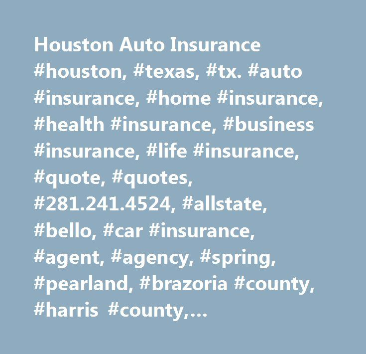 Houston Auto Insurance #houston, #texas, #tx. #auto #insurance, #home #insurance, #health #insurance, #business #insurance, #life #insurance, #quote, #quotes, #281.241.4524, #allstate, #bello, #car #insurance, #agent, #agency, #spring, #pearland, #brazoria #county, #harris #county, #montgomery #county, #fort #bend #county, #reliable, #best #insurance, #cheap #insurance, #liability, #mortgage, #small #business, #escrow, #escrowed, #finance, #financial, #i #need, #renewal, #expensive…