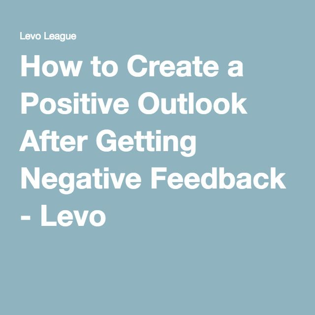 How to Create a Positive Outlook After Getting Negative Feedback - Levo