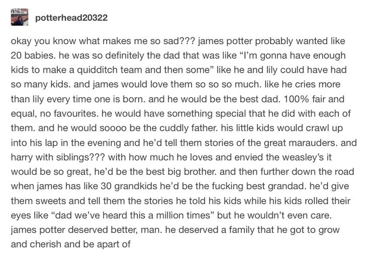 But imagine Uncle Moony and Uncle Pads, all the pranking wars of the kids taking either James or Sirius' side while Remus and Lils pretend to be exasperated, but eventually planning a mutiny and winning the war. Sunday night dinners turning into food fights and dance parties and giant sleepovers, Uncle Moony being the best for cuddles and advice while Uncle Padfoot is the best for cheering up and having fun. Lily being the cool-but-kinda-strict mum while James lets them get away with…