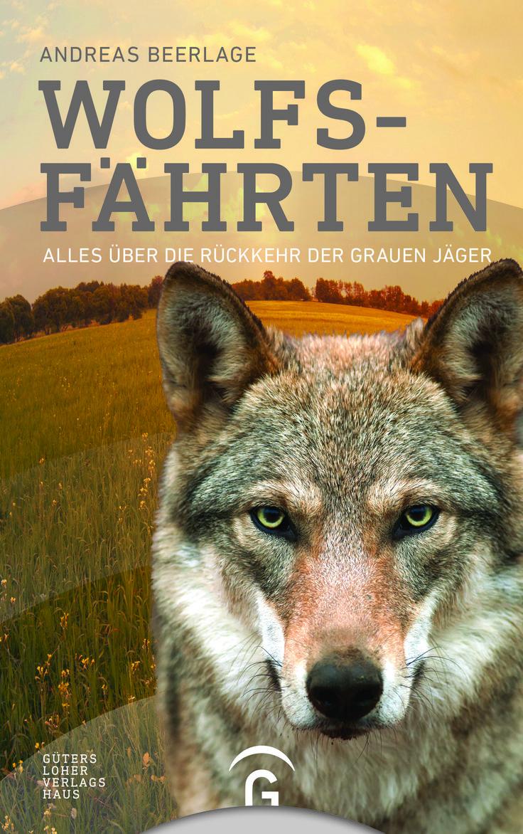 """Wölfe - zwischen Faszination und Angst: """"Wolfsfährten"""" von Andreas Beerlage bietet eine sachliche Debatte / Gütersloher Verlagshaus"""