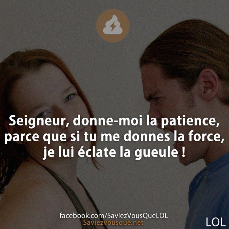 Seigneur, donne-moi la patience, parce que si tu me donnes la force, je lui éclate la gueule !