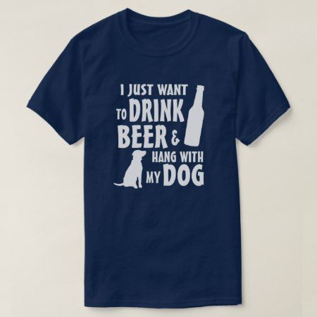 I just want to drink beer and hang with my dog T-Shirt - tap to personalize and get yours