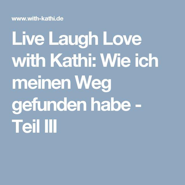 Live Laugh Love with Kathi: Wie ich meinen Weg gefunden habe - Teil III