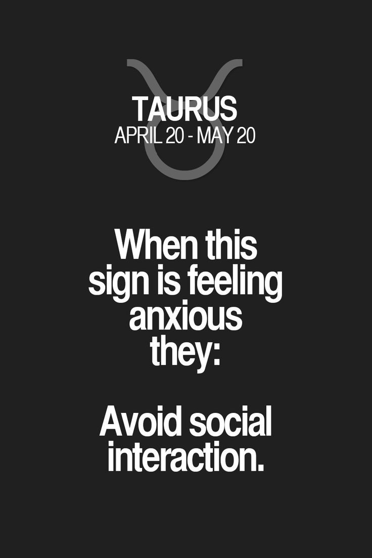 When this sign is feeling anxious they: Avoid social interaction. Taurus | Taurus Quotes | Taurus Zodiac Signs