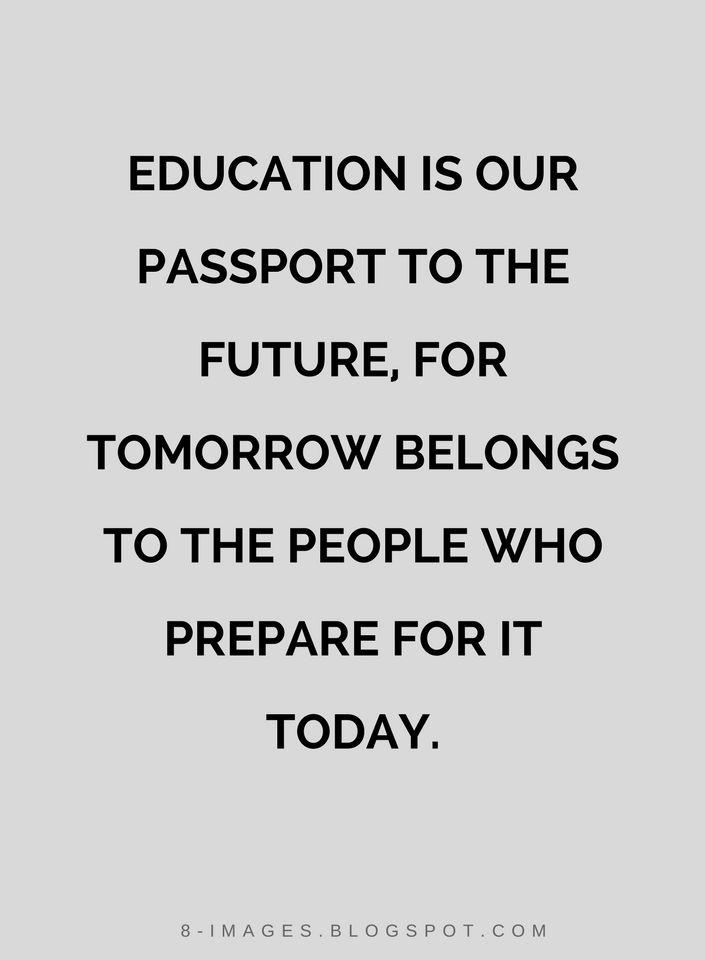 Quotes Education is our passport to the future, for tomorrow belongs to the people who prepare for it today.