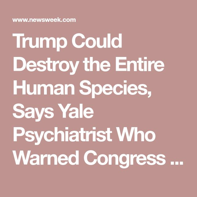 Trump Could Destroy the Entire Human Species, Says Yale Psychiatrist Who Warned Congress Members