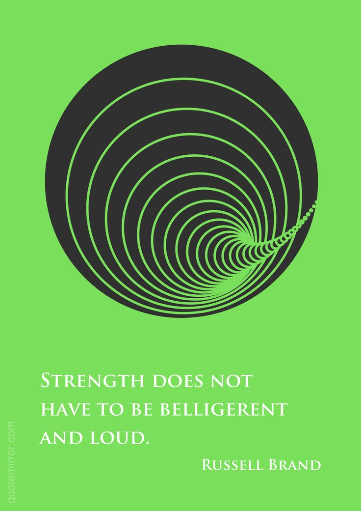 Strength does not have to be belligerent and loud. –Russell Brand http://quotemirror.com/s/cj36m #loud #strength