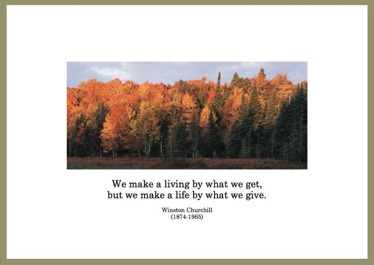 """""""We make a living by what we get,  but we make a life by what we give.""""  Winston Churchill  (1874-1965).  ESA Thanksgiving 2008.  http://esacompany.com/image/TGCards/TGCPin2008.jpg"""
