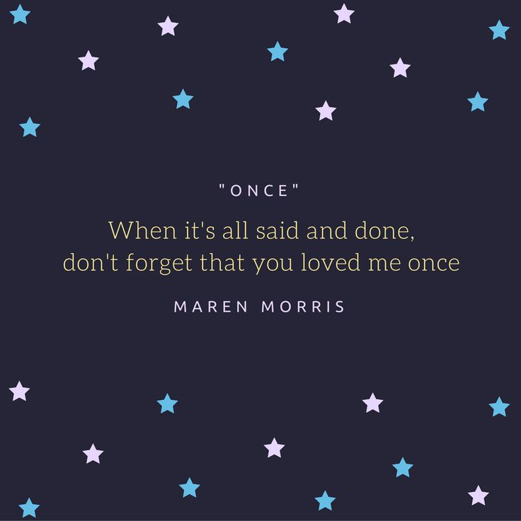 When it's all said and done, don't forget that you loved me once -- Maren Morris lyrics