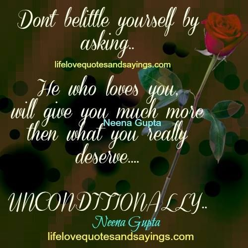 Don't belittle yourself by asking..He who loves you , will give you much more then what you really deserve….UNCONDITIONALLY….Neena Gupta
