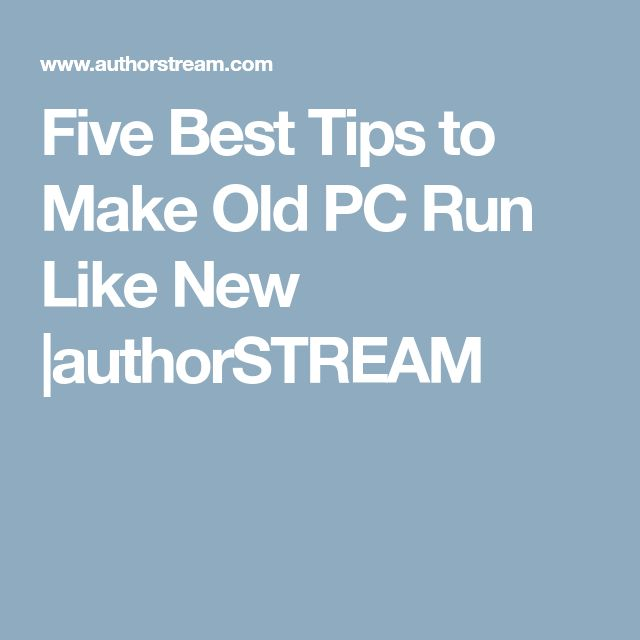 Five Best Tips to Make Old PC Run Like New  |authorSTREAM