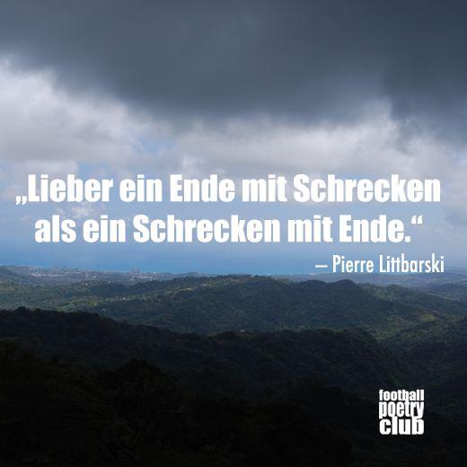 """""""lieber ein Ende mit Schrecken als ein Schrecken mit Ende."""" - Pierre Littbarski"""