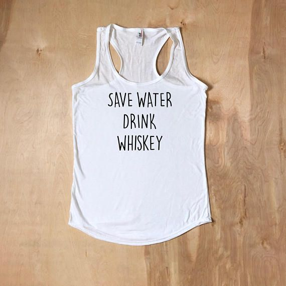 99f2d7020 Whiskey Shirt, Whiskey Tank Top, Save Water Drink Whiskey, Funny Tshirts,  Funny Gift For Her, Work Out Tanks, Work Out, Work Out Shirts