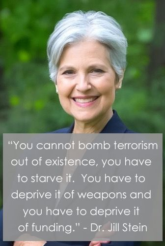 """You cannot bomb terrorism out of existence, you have to starve it. You have to deprive it of weapons and you have to deprive it of funding."" - Dr. Jill Stein #DrJillStein #BernieOrJill #JillBeforeHill"