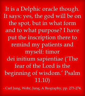 It is a Delphic oracle though. It says: yes, the god will be on the spot, but in what form and to what purpose? I have put the inscription there to remind my patients and myself: timor dei initium sapientiae ('The fear of the Lord is the beginning of wisdom.' Psalm 11.10) ~Carl Jung, Wehr, Jung, A Biography, pp. 273-274.
