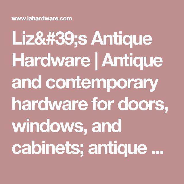 Liz's Antique Hardware   Antique and contemporary hardware for doors, windows, and cabinets; antique and contemporary lighting