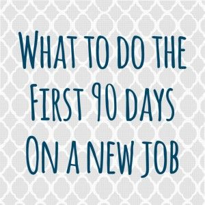 What To Do The First 90 Days On A New Job