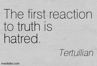 """Men remain ignorant as long as they hate; they hate unjustly as long as they remain ignorant."" Tertullian"