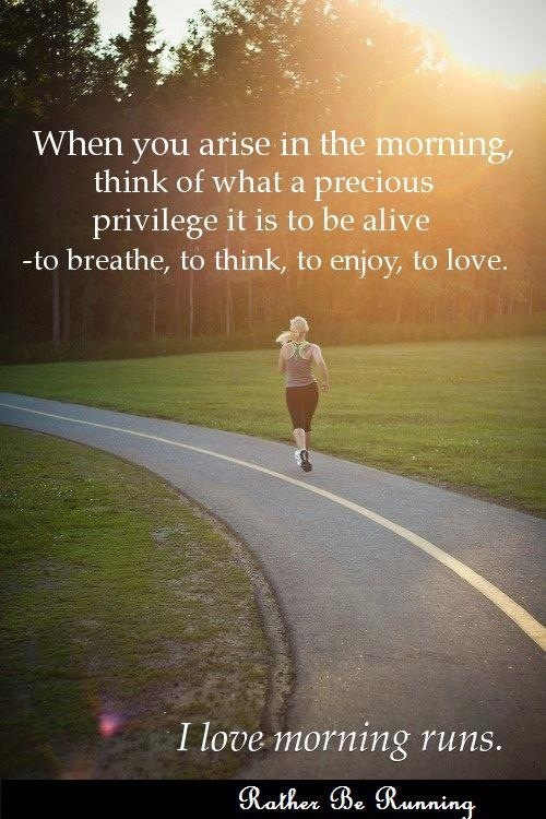 When you arise in the morning, think of what a precious privilege it is to be alive, to breathe, to think, to enjoy, to love. I love morning runs. <3
