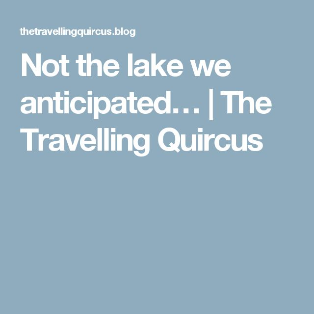 Not the lake we anticipated… | The Travelling Quircus