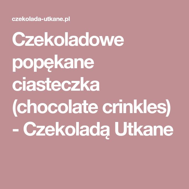 Czekoladowe popękane ciasteczka (chocolate crinkles) - Czekoladą Utkane
